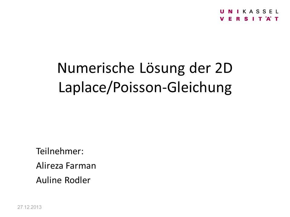 Numerische Lösung der 2D Laplace/Poisson-Gleichung Teilnehmer: Alireza Farman Auline Rodler 27.12.2013