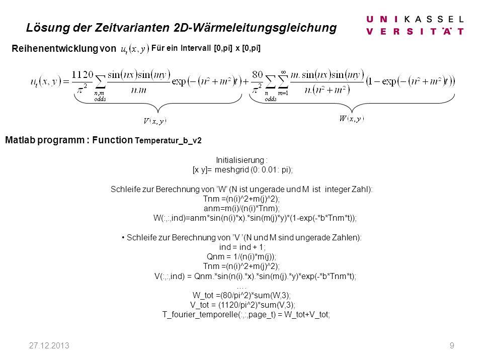 27.12.20139 Reihenentwicklung von Matlab programm : Function Temperatur_b_v2 Initialisierung : [x y]= meshgrid (0: 0.01: pi); Schleife zur Berechnung von W (N ist ungerade und M ist integer Zahl): Tnm =(n(i)^2+m(j)^2); anm=m(i)/(n(i)*Tnm); W(:,:,ind)=anm*sin(n(i)*x).*sin(m(j)*y)*(1-exp(-*b*Tnm*t)); Schleife zur Berechnung von V (N und M sind ungerade Zahlen): ind = ind + 1; Qnm = 1/(n(i)*m(j)); Tnm =(n(i)^2+m(j)^2); V(:,:,ind) = Qnm.*sin(n(i).*x).*sin(m(j).*y)*exp(-*b*Tnm*t); ….