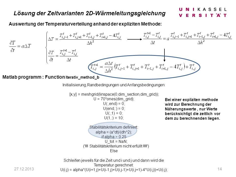 27.12.201314 Matlab programm : Function Iterativ_method_b Auswertung der Temperaturverteilung anhand der expliziten Methode: Initialisierung,Randbedingungen und Anfangsbedingungen: [x,y] = meshgrid(linspace(0,dim_section,dim_grid)); U = 70*ones(dim_grid); U(:,end) = 0; U(end,:) = 0; U(:,1) = 0; U(1,:) = 10; Stabilitätskriterium definiert: alpha = (a*dt)/(dh^2); if alpha > 0.25 U_tot = NaN; ( !!.