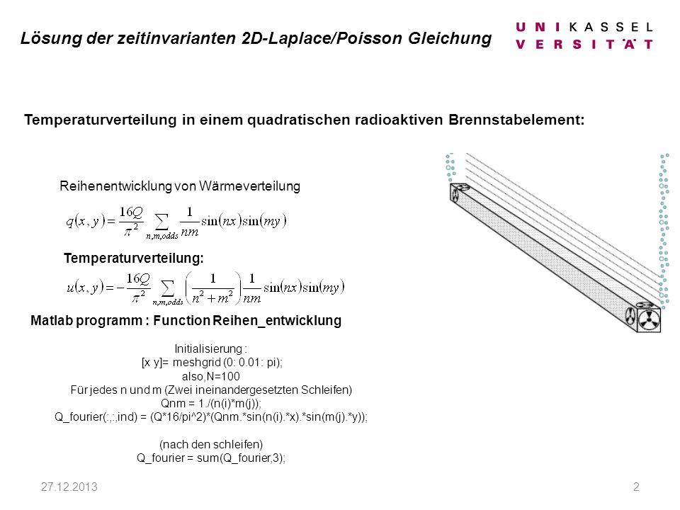 Lösung der zeitinvarianten 2D-Laplace/Poisson Gleichung Reihenentwicklung von Wärmeverteilung Matlab programm : Function Reihen_entwicklung Initialisierung : [x y]= meshgrid (0: 0.01: pi); also,N=100 Für jedes n und m (Zwei ineinandergesetzten Schleifen) Qnm = 1./(n(i)*m(j)); Q_fourier(:,:,ind) = (Q*16/pi^2)*(Qnm.*sin(n(i).*x).*sin(m(j).*y)); (nach den schleifen) Q_fourier = sum(Q_fourier,3); Temperaturverteilung in einem quadratischen radioaktiven Brennstabelement: 27.12.20132 Temperaturverteilung: