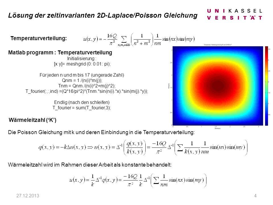 27.12.20134 Die Poisson Gleichung mit k und deren Einbindung in die Temperaturverteilung: Wärmeleitzahl wird im Rahmen dieser Arbeit als konstante behandelt: Wärmeleitzahl (K) Temperaturverteilung: Matlab programm : Temperaturverteilung Initialisierung : [x y]= meshgrid (0: 0.01: pi); Für jeden n und m bis 17 (ungerade Zahl) Qnm = 1./(n(i)*m(j)); Tnm = Qnm./(n(i)^2+m(j)^2); T_fourier(:,:,ind) =(Q*16/pi^2)*(Tnm.*sin(n(i).*x).*sin(m(j).*y)); Endlig (nach den schleifen) T_fourier = sum(T_fourier,3); Lösung der zeitinvarianten 2D-Laplace/Poisson Gleichung