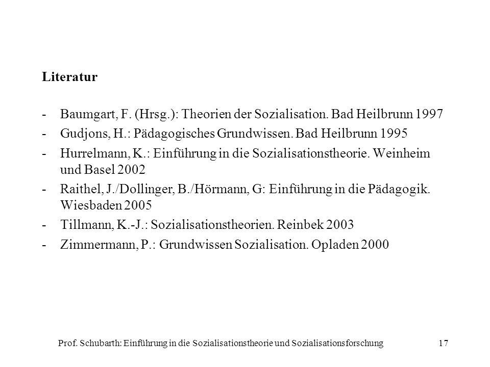 Prof. Schubarth: Einführung in die Sozialisationstheorie und Sozialisationsforschung17 Literatur -Baumgart, F. (Hrsg.): Theorien der Sozialisation. Ba