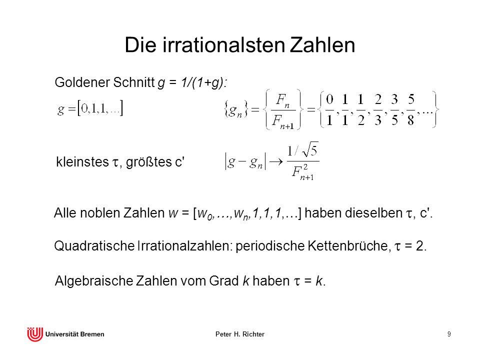 Peter H. Richter9 Die irrationalsten Zahlen Goldener Schnitt g = 1/(1+g): Alle noblen Zahlen w = [w 0,…,w n,1,1,1,…] haben dieselben, c'. Quadratische