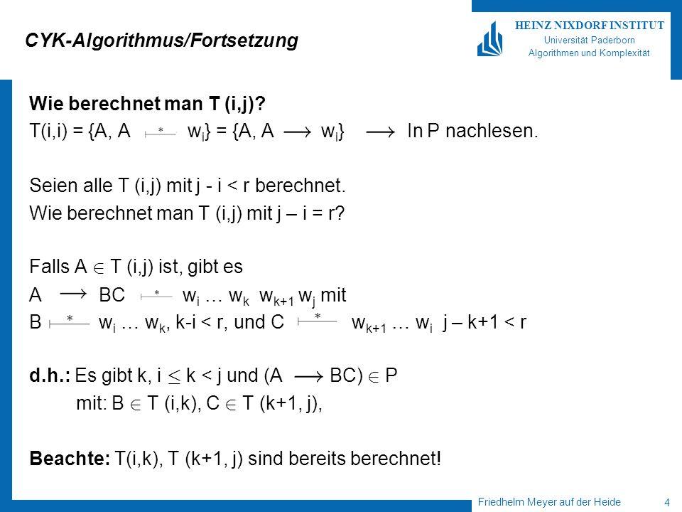 Friedhelm Meyer auf der Heide 5 HEINZ NIXDORF INSTITUT Universität Paderborn Algorithmen und Komplexität CYK-Algorithmus/Fortsetzung Laufzeit: Für T (i,j): O((j – i + 1) ¢  P  ¢  V ) Insgesamt: O( 1 · i · j · n (j – i + 1)  P  ¢  V ) = O(n 3 ¢  P  ¢  V ) Polynomielle Laufzeit, aber viel zu langsam, um ihn etwa für die Syntaxanalyse bei (Java-)Programmen einzusetzen.