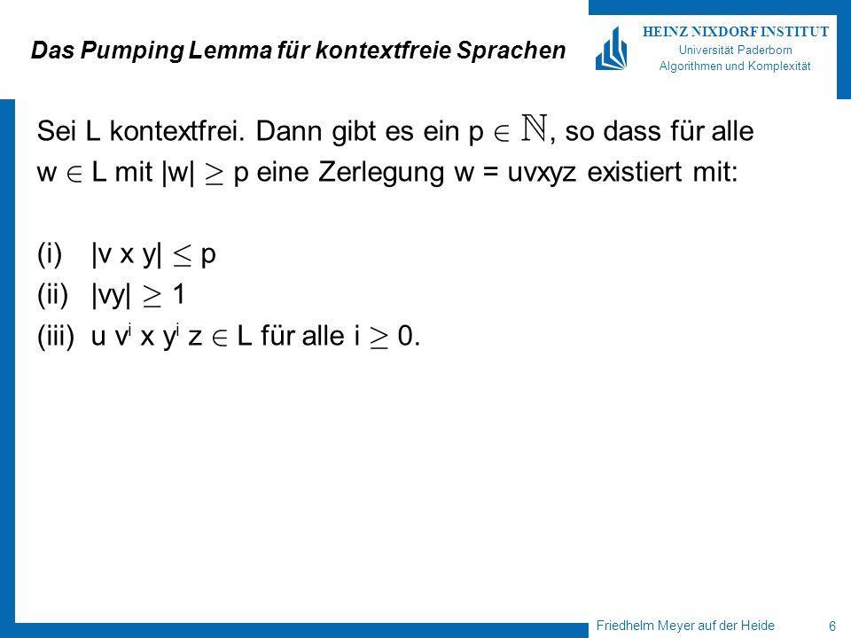 Friedhelm Meyer auf der Heide 7 HEINZ NIXDORF INSTITUT Universität Paderborn Algorithmen und Komplexität Anwendungen des Pumping Lemma Wir wenden die Kontraposition des Pumping Lemma an: Falls für jedes p 2 ein w 2 L mit  w  ¸ p existiert, so dass für jede Zerlegung w = uvxyz mit  vy  ¸ 1 und  vxy  · p ein i existiert mit u v i x y i z L, so ist L nicht kontextfrei.