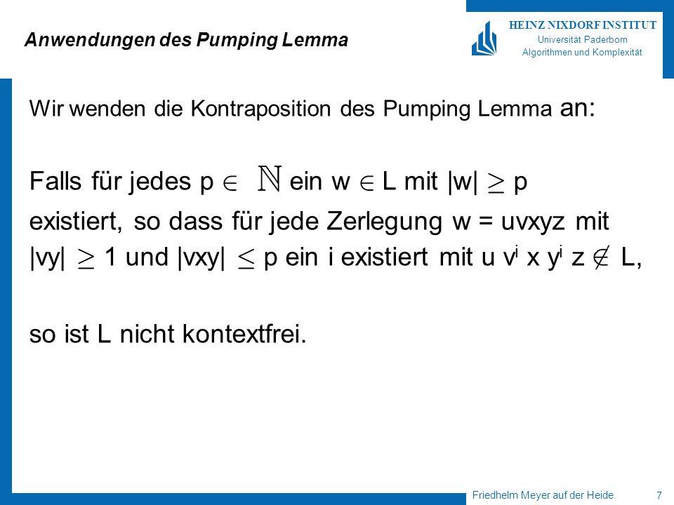 Friedhelm Meyer auf der Heide 8 HEINZ NIXDORF INSTITUT Universität Paderborn Algorithmen und Komplexität Nicht kontextfreie Sprachen Folgende Sprachen sind nicht kontextfrei: L 1 = {a n b n c n   n ¸ 1} L 2 {a i b j c k   1 · i · j · k} Korollar: Sei CF die Klasse der kontextfreien, CS die Klasse der kontextsensitiven Sprachen.