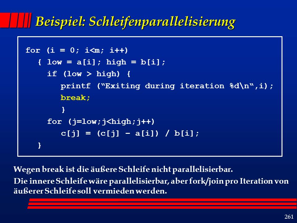 261 Beispiel: Schleifenparallelisierung for (i = 0; i<m; i++) { low = a[i]; high = b[i]; if (low > high) { printf (Exiting during iteration %d\n,i); b
