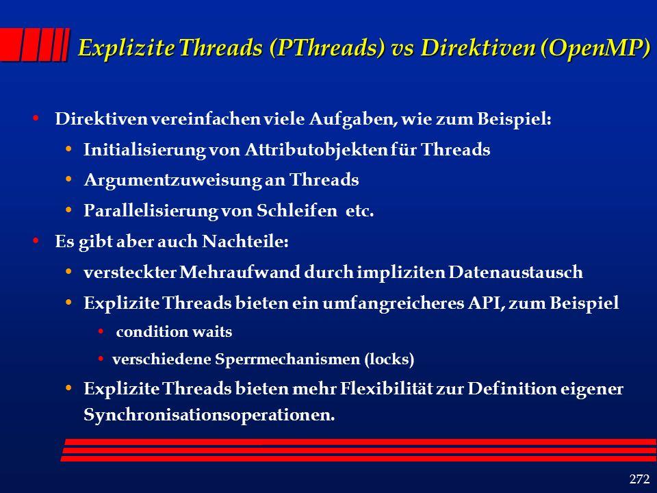 272 Explizite Threads (PThreads) vs Direktiven (OpenMP) Direktiven vereinfachen viele Aufgaben, wie zum Beispiel: Initialisierung von Attributobjekten für Threads Argumentzuweisung an Threads Parallelisierung von Schleifen etc.