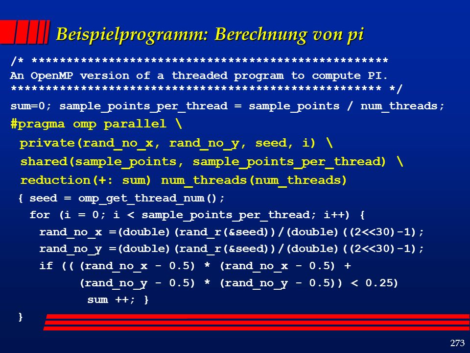 273 Beispielprogramm: Berechnung von pi /* *************************************************** An OpenMP version of a threaded program to compute PI.