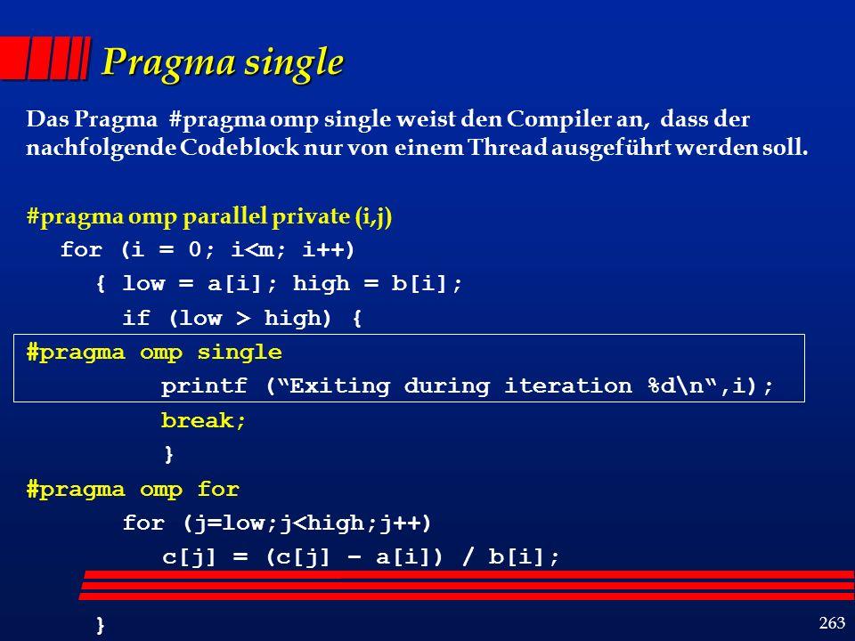 263 Pragma single Das Pragma #pragma omp single weist den Compiler an, dass der nachfolgende Codeblock nur von einem Thread ausgeführt werden soll.