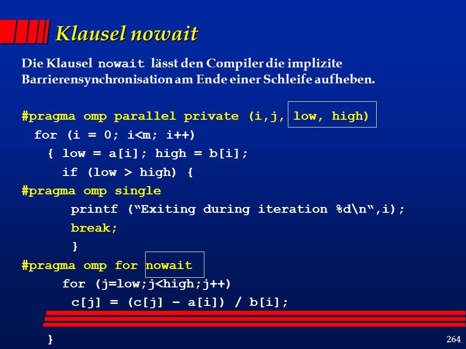 264 Klausel nowait Die Klausel nowait lässt den Compiler die implizite Barrierensynchronisation am Ende einer Schleife aufheben.