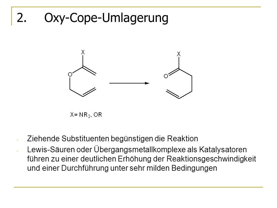 2. Oxy-Cope-Umlagerung - Ziehende Substituenten begünstigen die Reaktion - Lewis-Säuren oder Übergangsmetallkomplexe als Katalysatoren führen zu einer