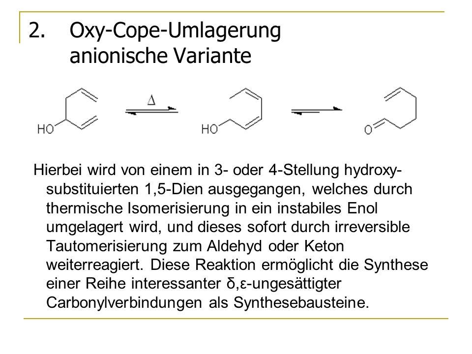 2.Oxy-Cope-Umlagerung anionische Variante Hierbei wird von einem in 3- oder 4-Stellung hydroxy- substituierten 1,5-Dien ausgegangen, welches durch the