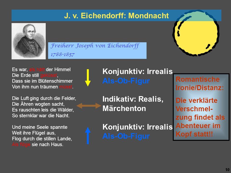 9 9 J. v. Eichendorff: Mondnacht Es war, als hätt der Himmel Die Erde still geküsst, Dass sie im Blütenschimmer Von ihm nun träumen müsst. Die Luft gi