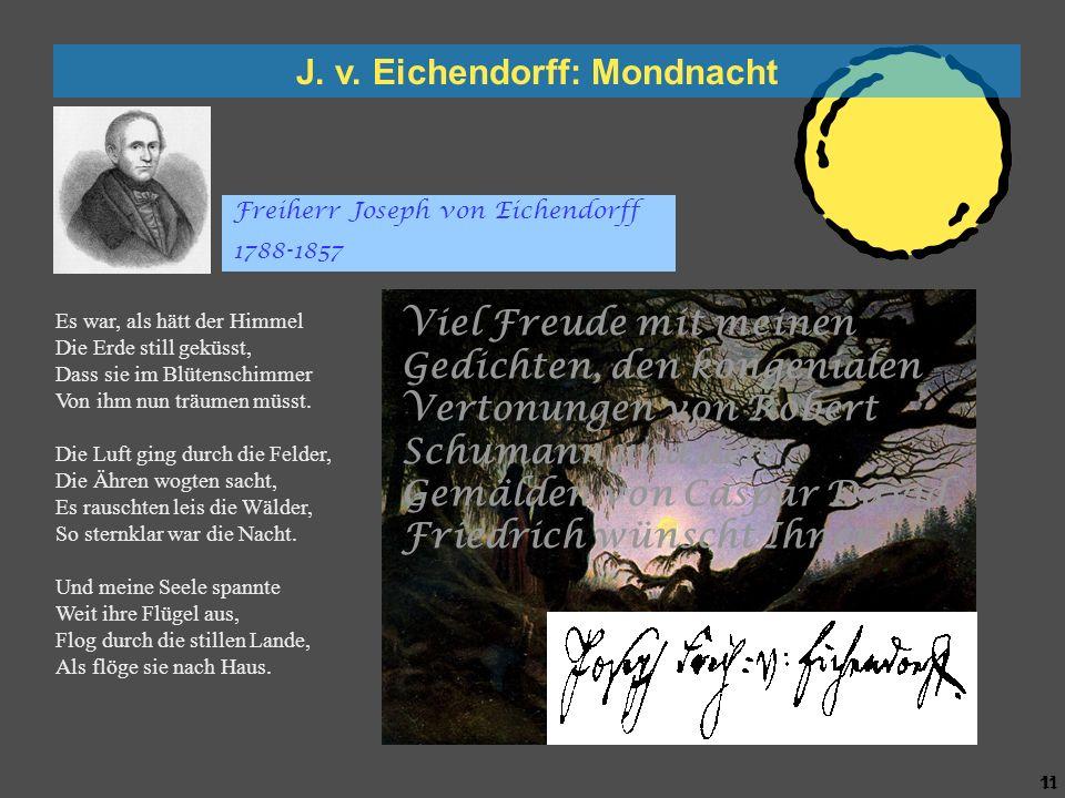 10 J. v. Eichendorff: Mondnacht Es war, als hätt der Himmel Die Erde still geküsst, Dass sie im Blütenschimmer Von ihm nun träumen müsst. Die Luft gin