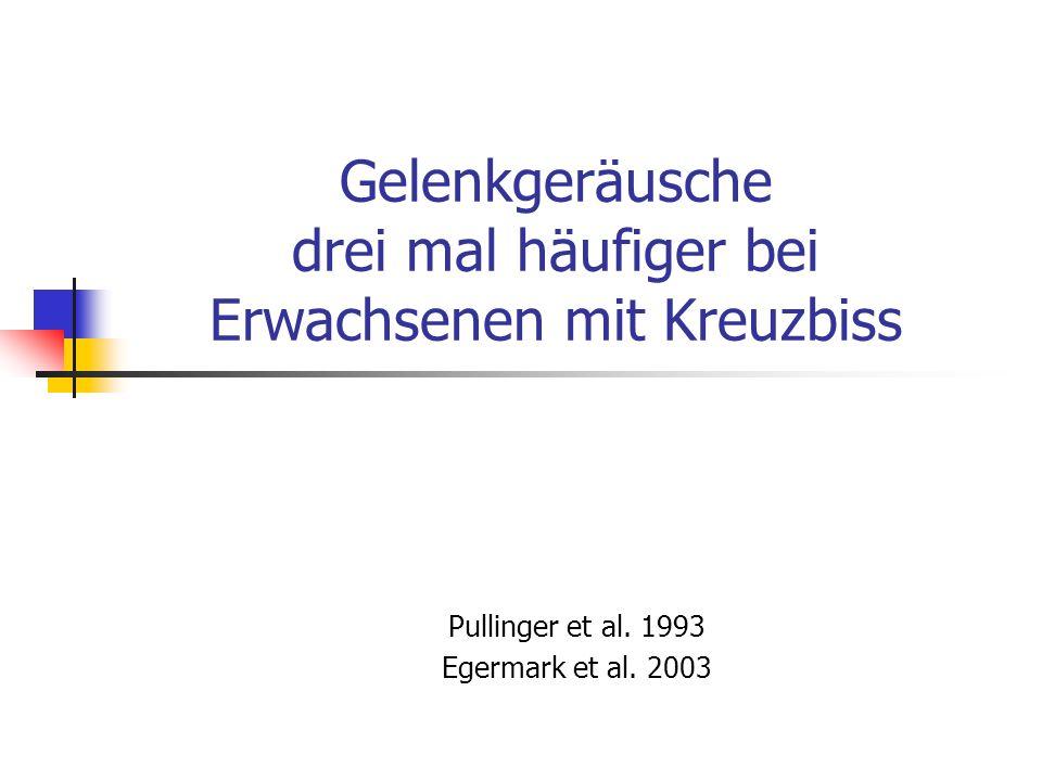 Gelenkgeräusche drei mal häufiger bei Erwachsenen mit Kreuzbiss Pullinger et al. 1993 Egermark et al. 2003