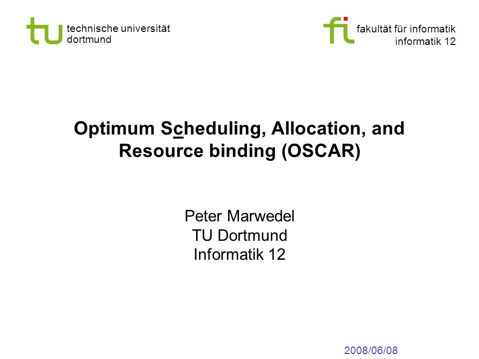 fakultät für informatik informatik 12 technische universität dortmund Optimum Scheduling, Allocation, and Resource binding (OSCAR) Peter Marwedel TU Dortmund Informatik /06/08