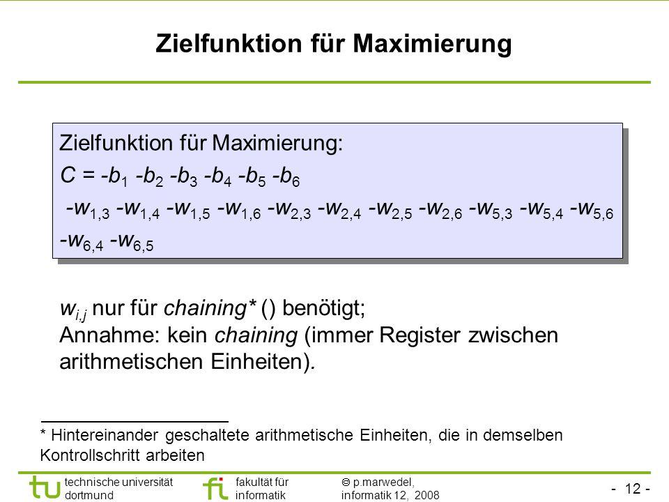- 12 - technische universität dortmund fakultät für informatik p.marwedel, informatik 12, 2008 TU Dortmund Zielfunktion für Maximierung w i,j nur für chaining* () benötigt; Annahme: kein chaining (immer Register zwischen arithmetischen Einheiten).