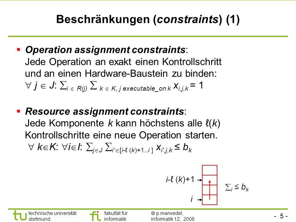 - 5 - technische universität dortmund fakultät für informatik p.marwedel, informatik 12, 2008 TU Dortmund Beschränkungen (constraints) (1) Operation assignment constraints: Jede Operation an exakt einen Kontrollschritt und an einen Hardware-Baustein zu binden: j J: i R(j) k K, j executable_on k x i,j,k = 1 Resource assignment constraints: Jede Komponente k kann höchstens alle (k) Kontrollschritte eine neue Operation starten.