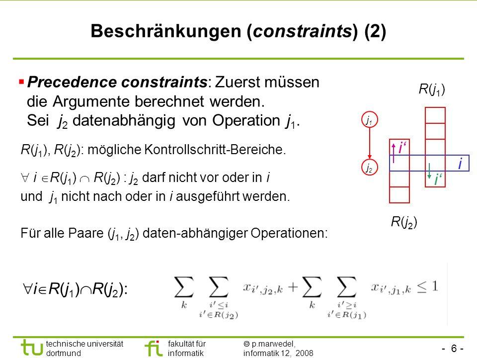 - 6 - technische universität dortmund fakultät für informatik p.marwedel, informatik 12, 2008 TU Dortmund k i i, i R(j2) xij2,k + k i i, i R(j1) xij1,k 1 Beschränkungen (constraints) (2) Precedence constraints: Zuerst müssen die Argumente berechnet werden.