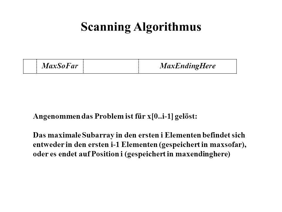 Scanning Algorithmus MaxSoFarMaxEndingHere Angenommen das Problem ist für x[0..i-1] gelöst: Das maximale Subarray in den ersten i Elementen befindet sich entweder in den ersten i-1 Elementen (gespeichert in maxsofar), oder es endet auf Position i (gespeichert in maxendinghere)