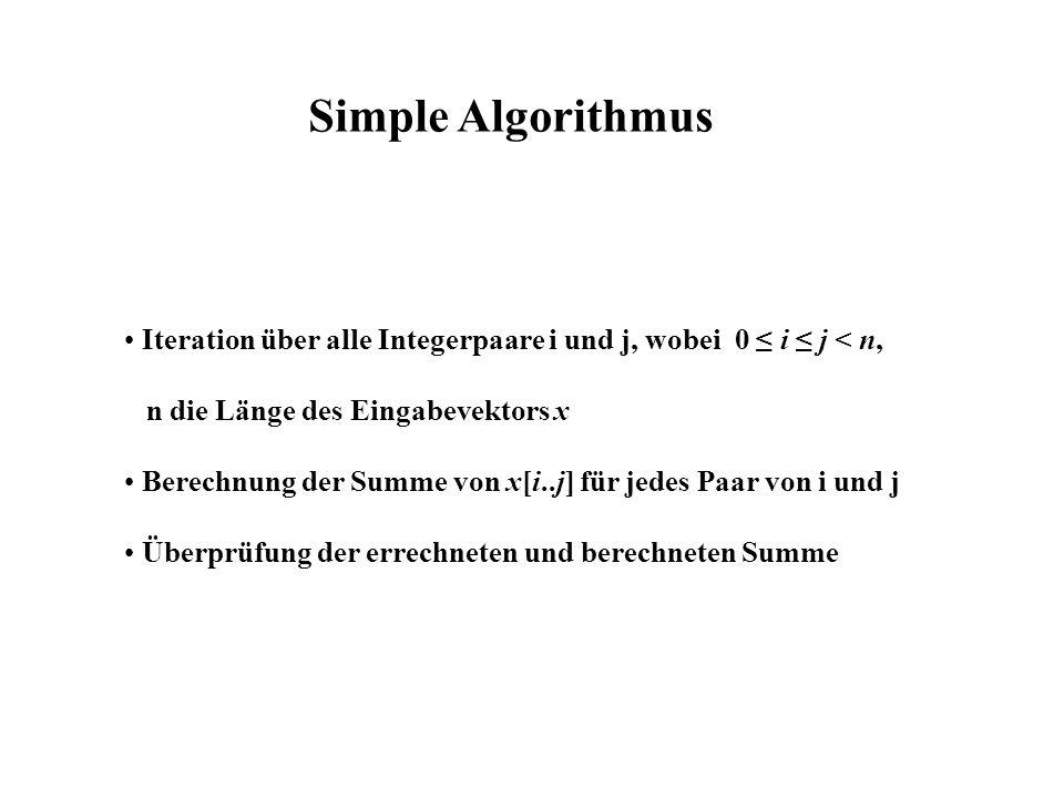 Simple Algorithmus Iteration über alle Integerpaare i und j, wobei 0 i j < n, n die Länge des Eingabevektors x Berechnung der Summe von x[i..j] für jedes Paar von i und j Überprüfung der errechneten und berechneten Summe