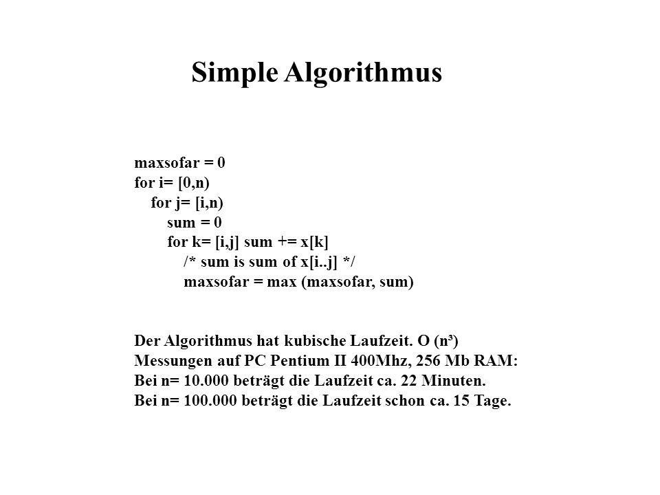 maxsofar = 0 for i= [0,n) for j= [i,n) sum = 0 for k= [i,j] sum += x[k] /* sum is sum of x[i..j] */ maxsofar = max (maxsofar, sum) Der Algorithmus hat kubische Laufzeit.