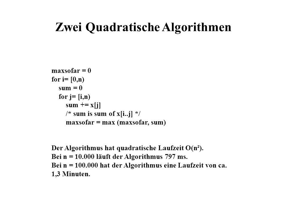 maxsofar = 0 for i= [0,n) sum = 0 for j= [i,n) sum += x[j] /* sum is sum of x[i..j] */ maxsofar = max (maxsofar, sum) Der Algorithmus hat quadratische Laufzeit O(n²).