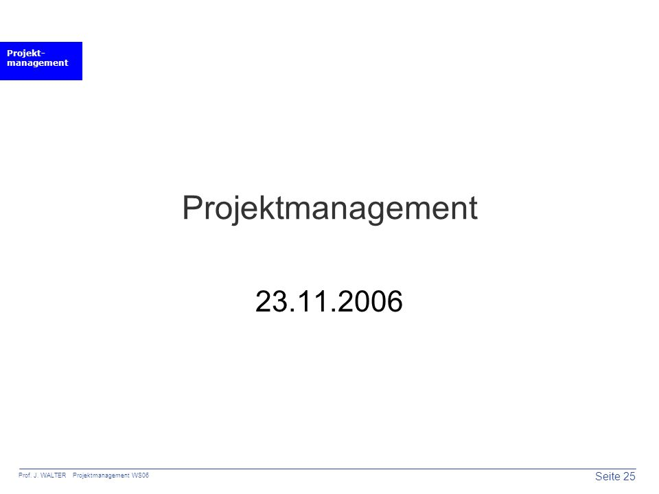 Projekt- management Seite 25 Prof. J. WALTER Projektmanagement WS06 Projektmanagement 23.11.2006