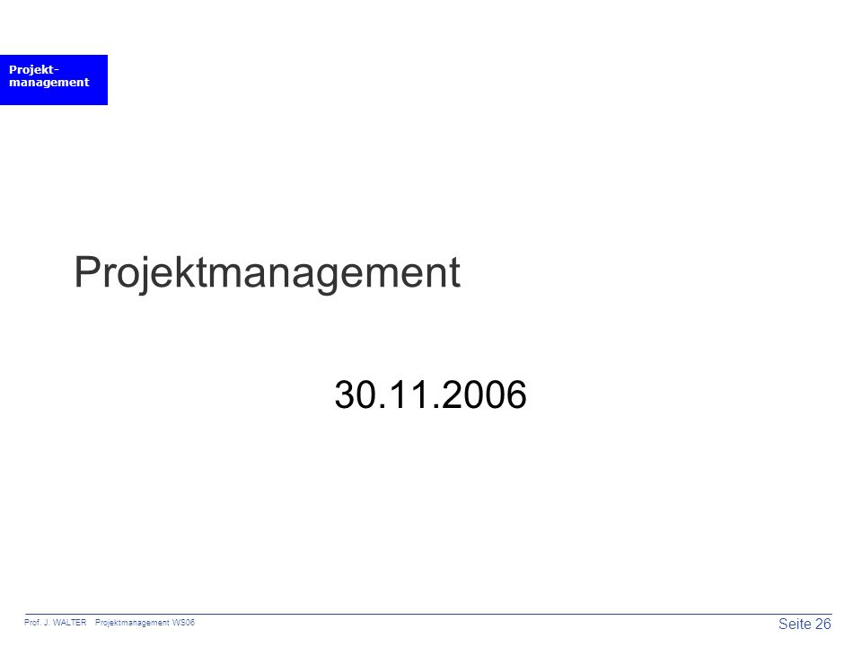 Projekt- management Seite 26 Prof. J. WALTER Projektmanagement WS06 Projektmanagement 30.11.2006
