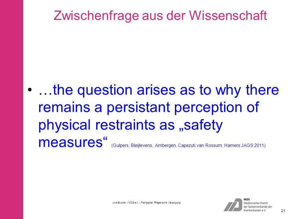 Zwischenfrage aus der Wissenschaft …the question arises as to why there remains a persistant perception of physical restraints as safety measures (Gulpers, Bleijlevens, Ambergen, Capezuti,van Rossum, Hamers JAGS 2011) Uwe Brucker - MDS e.V.