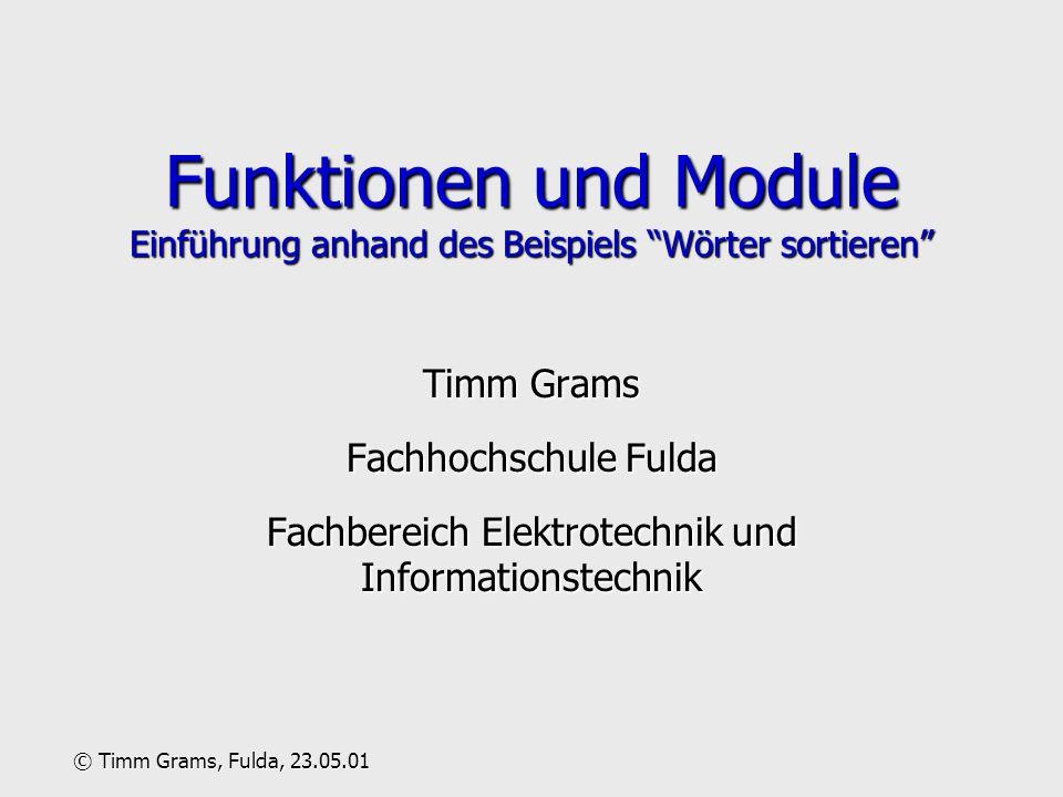 Funktionen und Module Einführung anhand des Beispiels Wörter sortieren Timm Grams Fachhochschule Fulda Fachbereich Elektrotechnik und Informationstechnik © Timm Grams, Fulda, 23.05.01