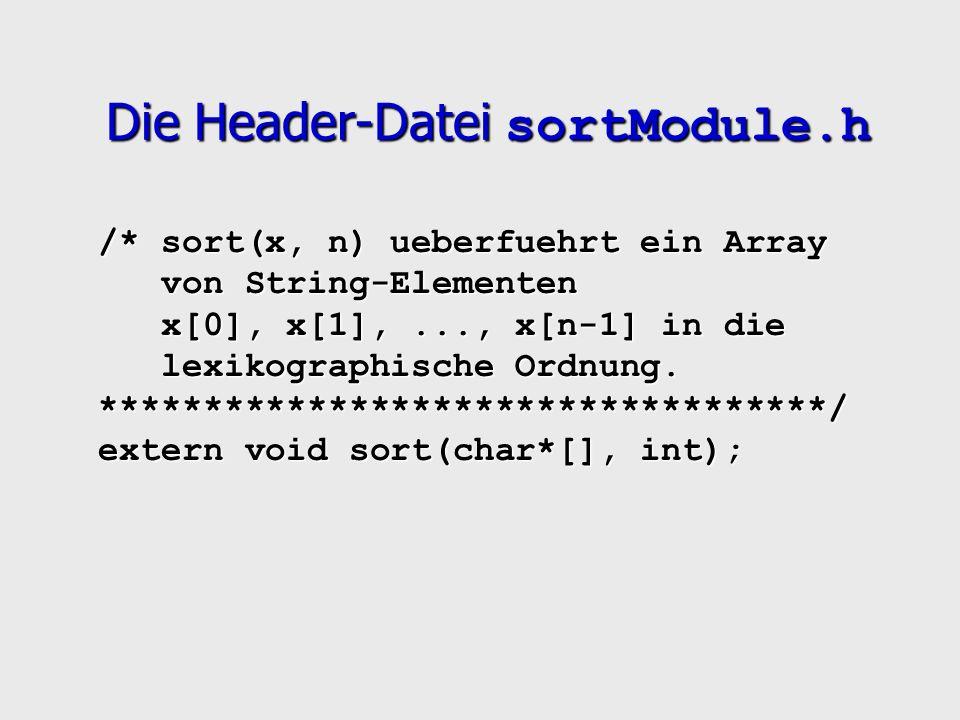 Die Header-Datei sortModule.h /* sort(x, n) ueberfuehrt ein Array von String-Elementen x[0], x[1],..., x[n-1] in die lexikographische Ordnung.