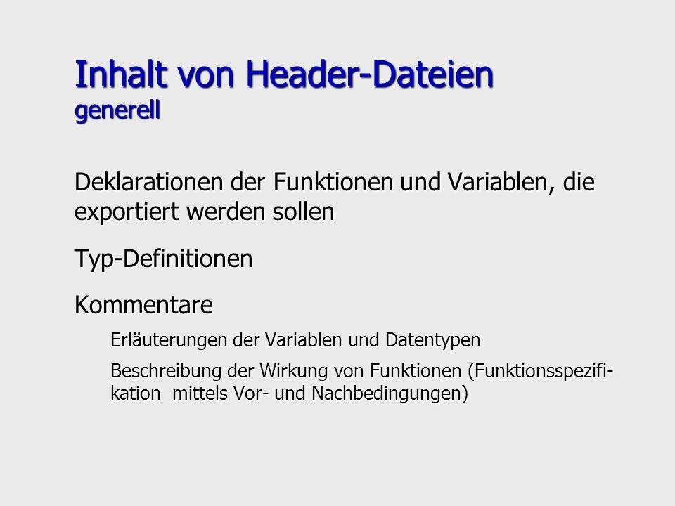 Inhalt von Header-Dateien generell Deklarationen der Funktionen und Variablen, die exportiert werden sollen Typ-DefinitionenKommentare Erläuterungen der Variablen und Datentypen Beschreibung der Wirkung von Funktionen (Funktionsspezifi- kation mittels Vor- und Nachbedingungen)
