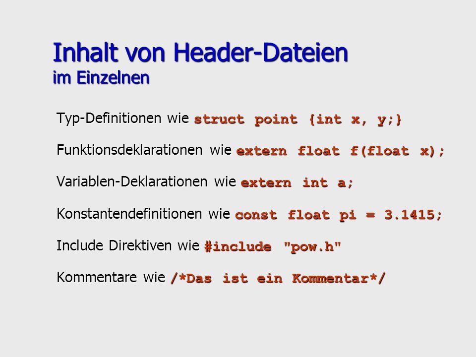 Inhalt von Header-Dateien im Einzelnen Typ-Definitionen wie struct point {int x, y;} Funktionsdeklarationen wie extern float f(float x); Variablen-Deklarationen wie extern int a; Konstantendefinitionen wie const float pi = 3.1415; Include Direktiven wie #include pow.h Kommentare wie /*Das ist ein Kommentar*/