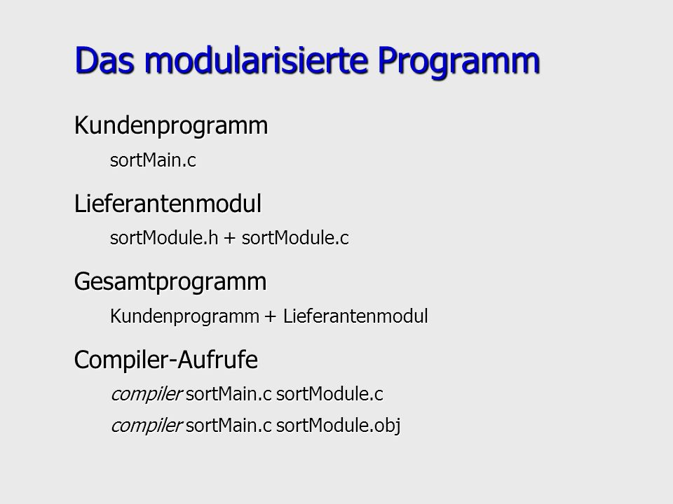 Das modularisierte Programm KundenprogrammsortMain.cLieferantenmodul sortModule.h + sortModule.c Gesamtprogramm Kundenprogramm + Lieferantenmodul Compiler-Aufrufe compiler sortMain.c sortModule.c compiler sortMain.c sortModule.obj