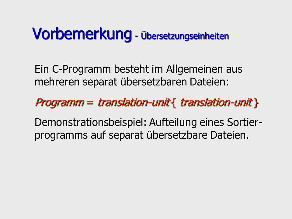 Vorbemerkung - Übersetzungseinheiten Ein C-Programm besteht im Allgemeinen aus mehreren separat übersetzbaren Dateien: Programm = translation-unit { translation-unit } Demonstrationsbeispiel: Aufteilung eines Sortier- programms auf separat übersetzbare Dateien.