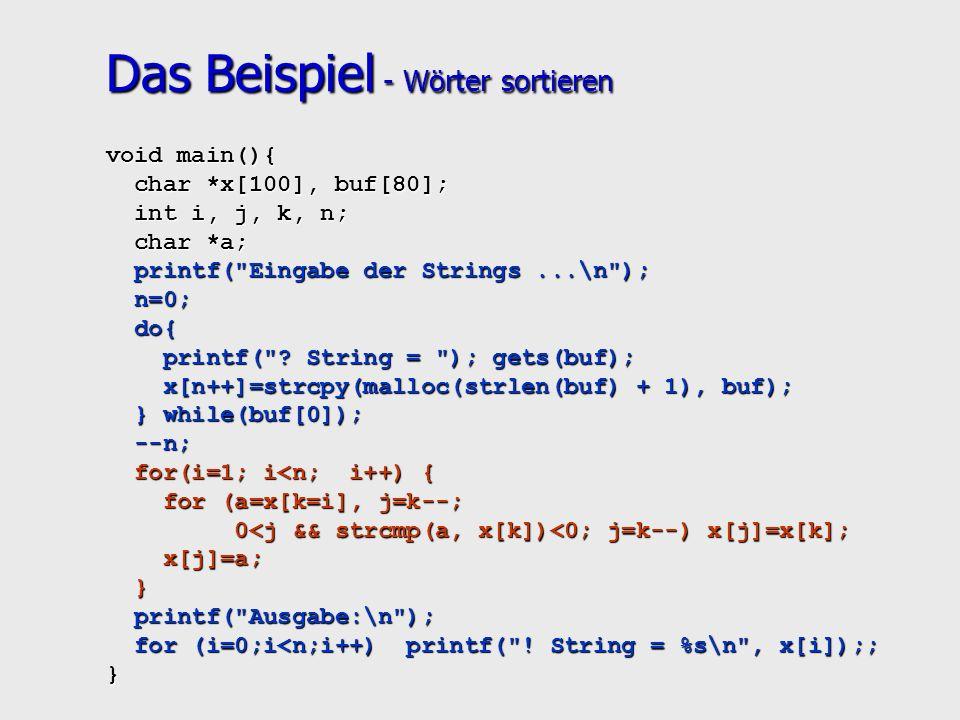 Das Beispiel - Wörter sortieren void main(){ char *x[100], buf[80]; char *x[100], buf[80]; int i, j, k, n; int i, j, k, n; char *a; char *a; printf( Eingabe der Strings...\n ); printf( Eingabe der Strings...\n ); n=0; n=0; do{ do{ printf( .