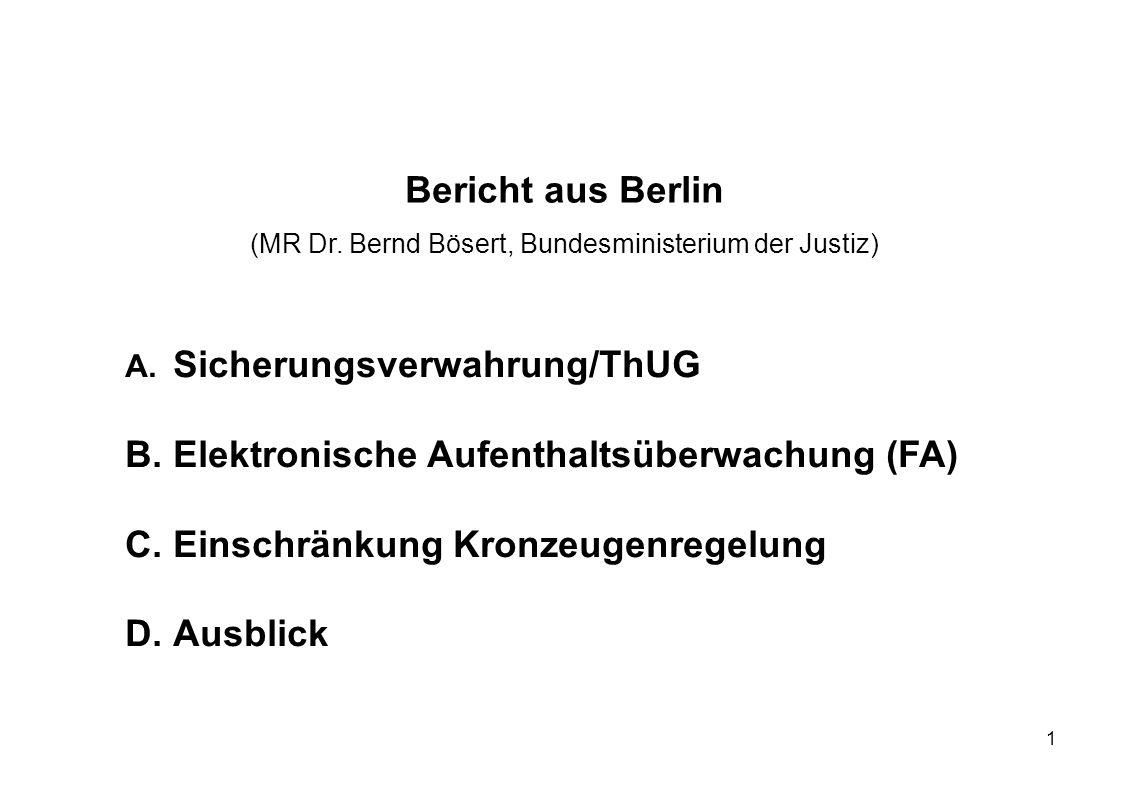 1 Bericht aus Berlin (MR Dr. Bernd Bösert, Bundesministerium der Justiz) A. Sicherungsverwahrung/ThUG B.Elektronische Aufenthaltsüberwachung (FA) C.Ei