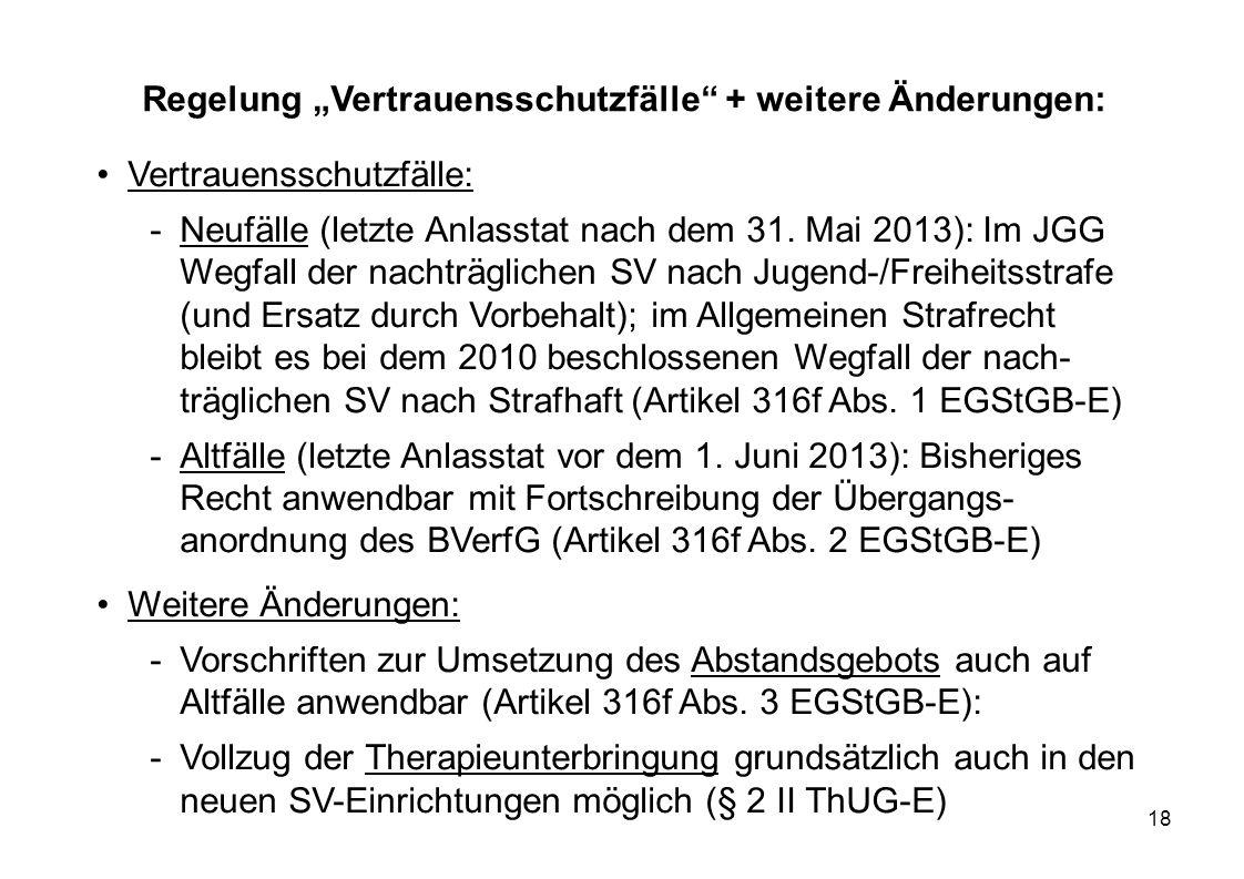 18 Regelung Vertrauensschutzfälle + weitere Änderungen: Vertrauensschutzfälle: -Neufälle (letzte Anlasstat nach dem 31. Mai 2013): Im JGG Wegfall der