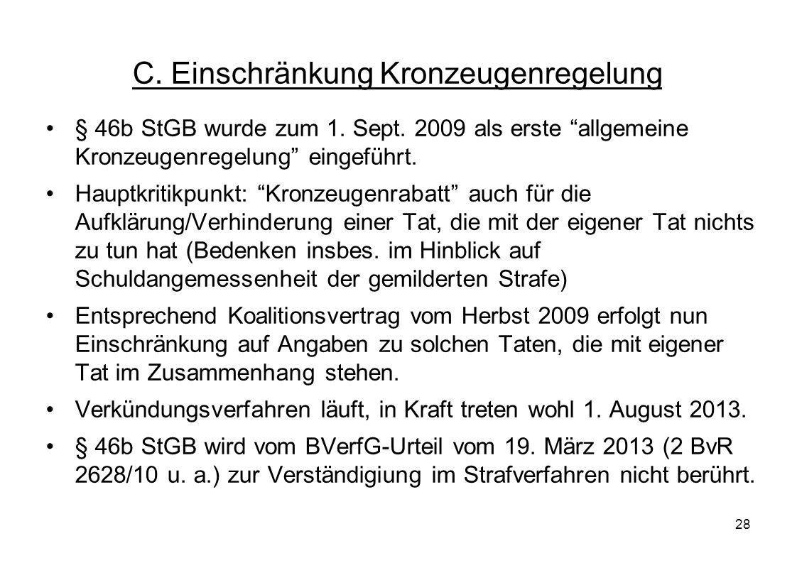 28 C. Einschränkung Kronzeugenregelung § 46b StGB wurde zum 1. Sept. 2009 als erste allgemeine Kronzeugenregelung eingeführt. Hauptkritikpunkt: Kronze