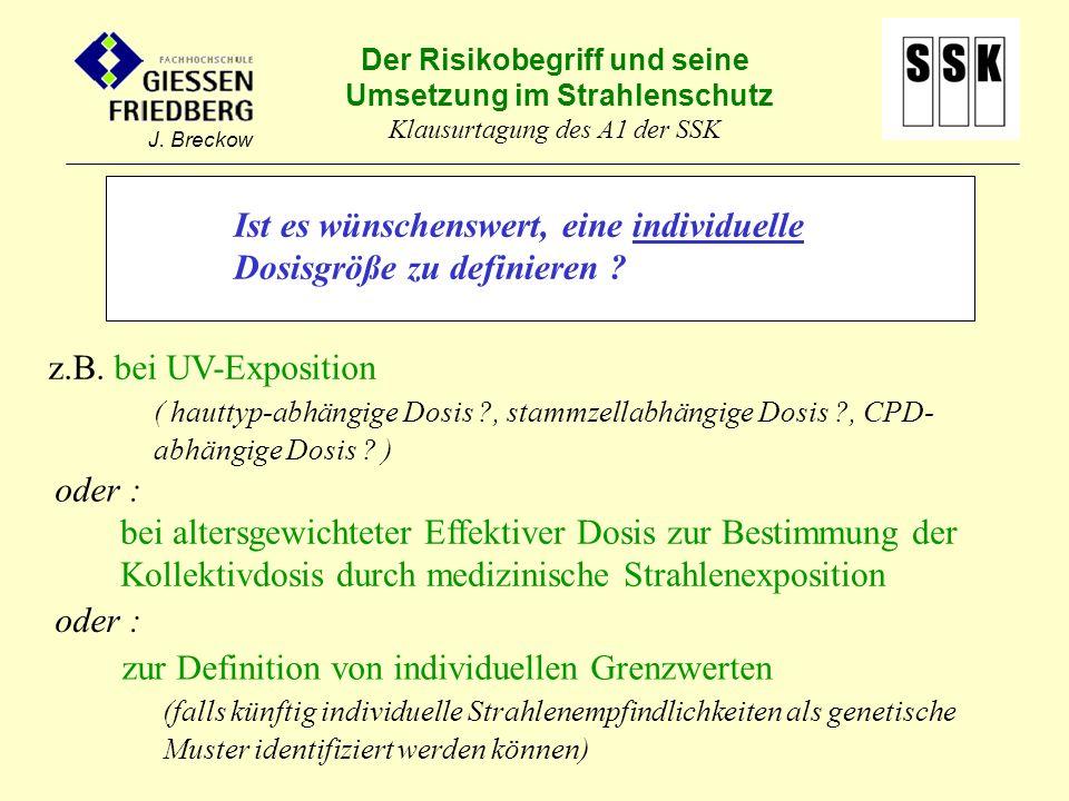 Der Risikobegriff und seine Umsetzung im Strahlenschutz Klausurtagung des A1 der SSK J. Breckow Ist es wünschenswert, eine individuelle Dosisgröße zu