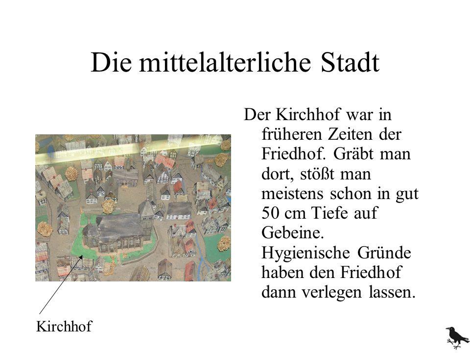 Die mittelalterliche Stadt Der Kirchhof war in früheren Zeiten der Friedhof. Gräbt man dort, stößt man meistens schon in gut 50 cm Tiefe auf Gebeine.