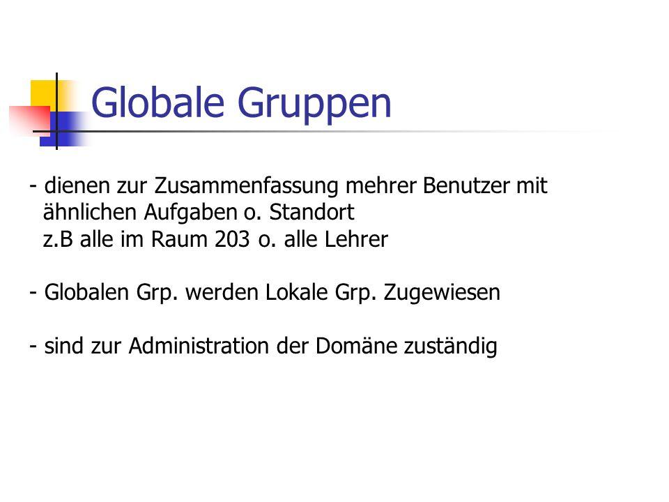 Globale Gruppen - dienen zur Zusammenfassung mehrer Benutzer mit ähnlichen Aufgaben o. Standort z.B alle im Raum 203 o. alle Lehrer - Globalen Grp. we