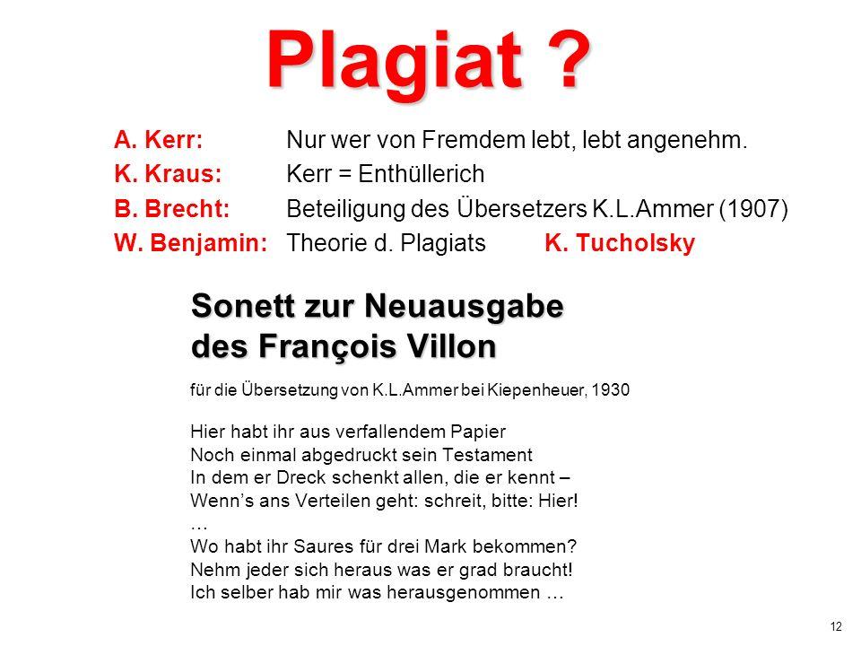 12 Plagiat ? A. Kerr:Nur wer von Fremdem lebt, lebt angenehm. K. Kraus:Kerr = Enthüllerich B. Brecht:Beteiligung des Übersetzers K.L.Ammer (1907) W. B