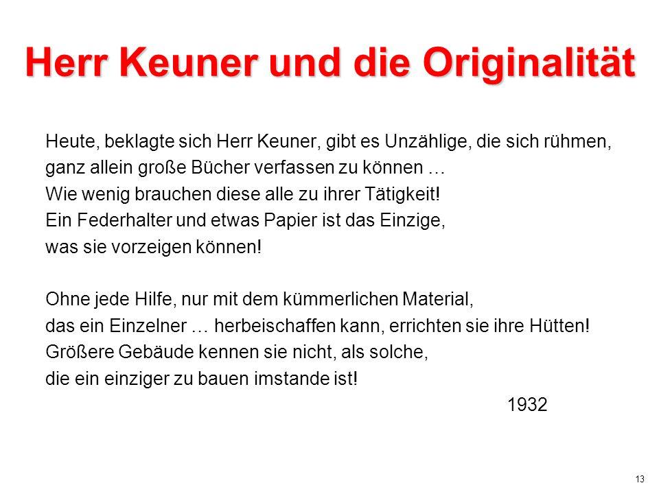 13 Herr Keuner und die Originalität Heute, beklagte sich Herr Keuner, gibt es Unzählige, die sich rühmen, ganz allein große Bücher verfassen zu können