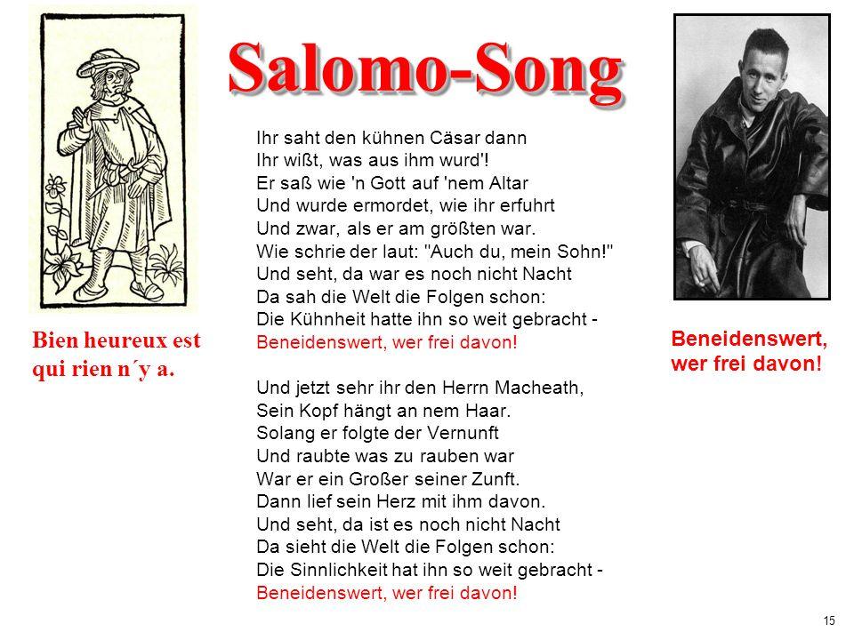 15 Salomo-SongSalomo-Song Ihr saht den kühnen Cäsar dann Ihr wißt, was aus ihm wurd'! Er saß wie 'n Gott auf 'nem Altar Und wurde ermordet, wie ihr er