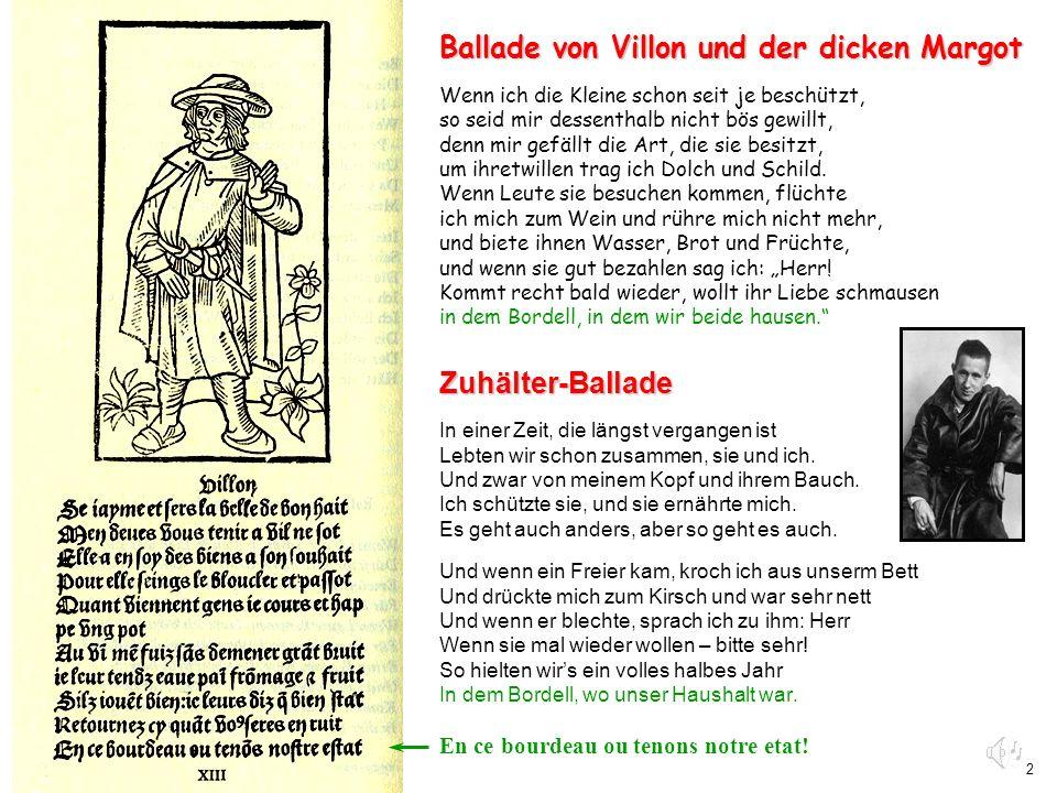 2 Ballade von Villon und der dicken Margot Wenn ich die Kleine schon seit je beschützt, so seid mir dessenthalb nicht bös gewillt, denn mir gefällt di