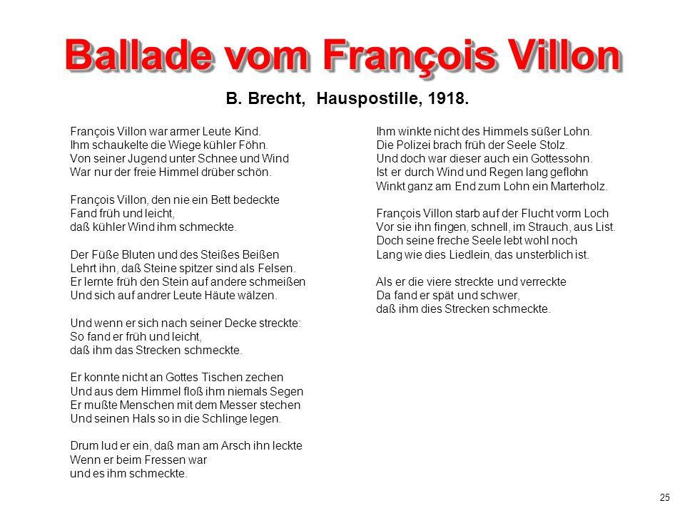 25 Ballade vom François Villon François Villon war armer Leute Kind. Ihm schaukelte die Wiege kühler Föhn. Von seiner Jugend unter Schnee und Wind War