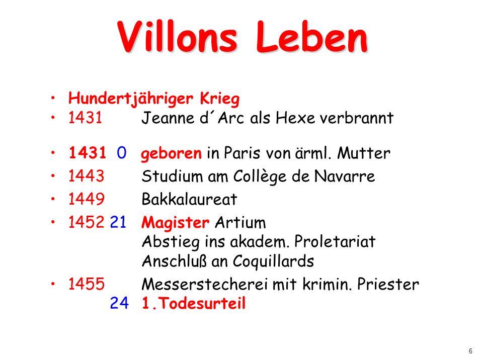 6 Villons Leben Hundertjähriger Krieg 1431 Jeanne d´Arc als Hexe verbrannt 1431 0geboren in Paris von ärml. Mutter 1443Studium am Collège de Navarre 1